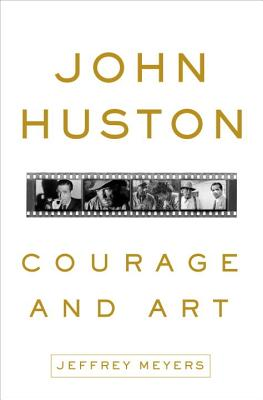 Jeffrey Meyers - John Huston Courage and Art