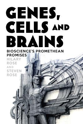 HILARY ROSE, STEVEN ROSE - Genes, Cells and Brains. The Promethean Promises of the New Biology