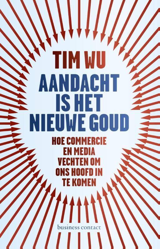 Tim Wu - Aandacht is het nieuwe goud hoe commercie, media en politiek vechten om in ons hoofd te komen
