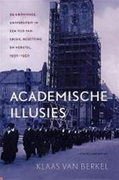 Klaas van Berkel - Academische illusies De Groningse universiteit in een tijd van crisis, bezetting en herstel, 1930-1950