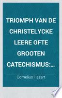 Cornelius Hazart - Triomph van de christelycke leere ofte grooten catechismus met eene breede verklaringhe van alle syne voornaemste stucken en de eene korte wederlegginghe van den catechismus der calvinisten