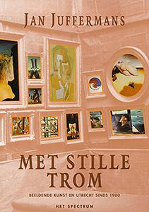 JAN JUFFERMANS - Met stille trom. Beeldende kunst en Utrecht sinds 1900