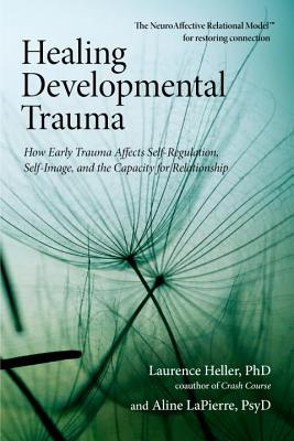 Heller, Laurence,  Lapierre, Aline - Healing Developmental Trauma How Early Trauma Affects Self-Regulation, Self-Image, and the Capacity for Relationship