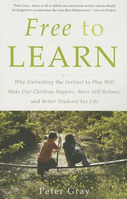 Gray, Peter - Free to Learn Why Unleashing the Instinct to Play Will Make Our Children Happier, More Self-Reliant, and Better Students for Life