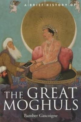 Bamber Gascoigne - A Brief History of the Great Moghuls India's most flamboyant rulers